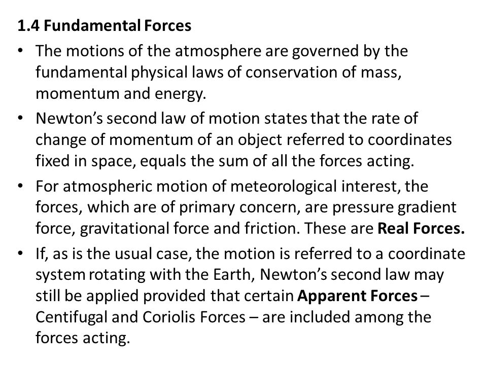 1.4 Fundamental Forces The motions of the atmosphere are governed by the fundamental physical laws of conservation of mass, momentum and energy.
