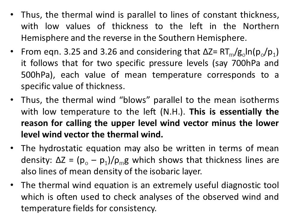 Thus, the thermal wind is parallel to lines of constant thickness, with low values of thickness to the left in the Northern Hemisphere and the reverse in the Southern Hemisphere.