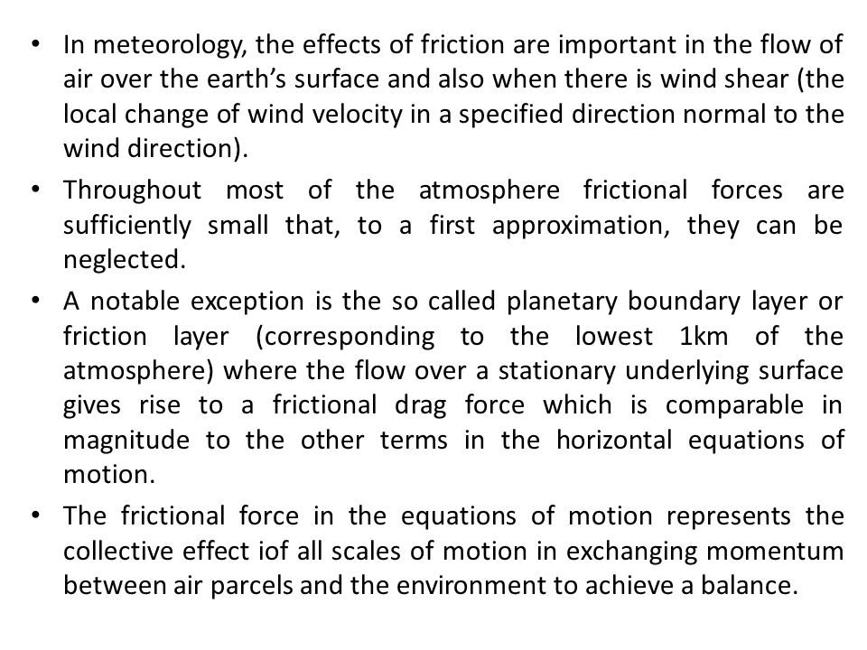 In meteorology, the effects of friction are important in the flow of air over the earth's surface and also when there is wind shear (the local change of wind velocity in a specified direction normal to the wind direction).