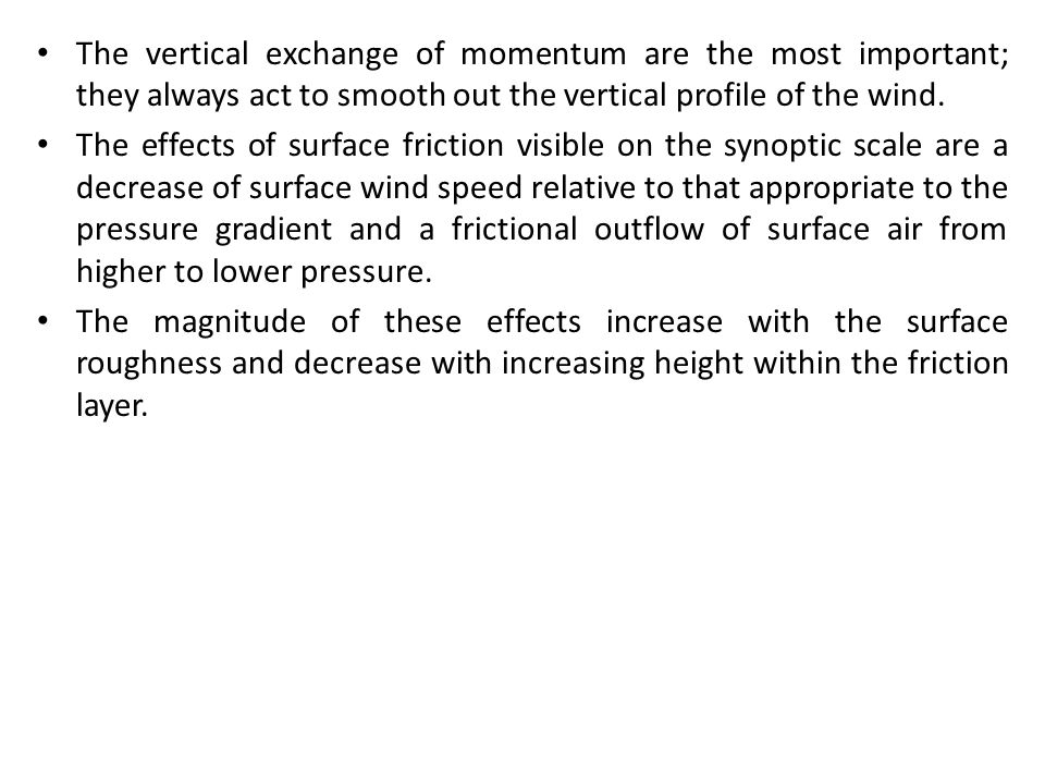 The vertical exchange of momentum are the most important; they always act to smooth out the vertical profile of the wind.