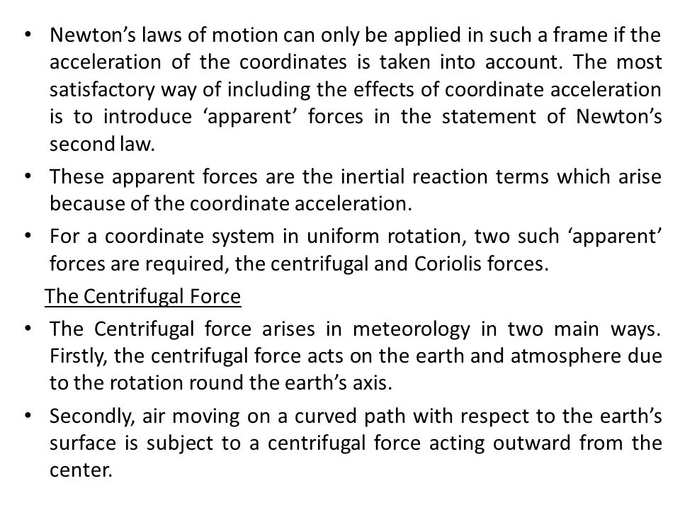 Newton's laws of motion can only be applied in such a frame if the acceleration of the coordinates is taken into account. The most satisfactory way of including the effects of coordinate acceleration is to introduce 'apparent' forces in the statement of Newton's second law.