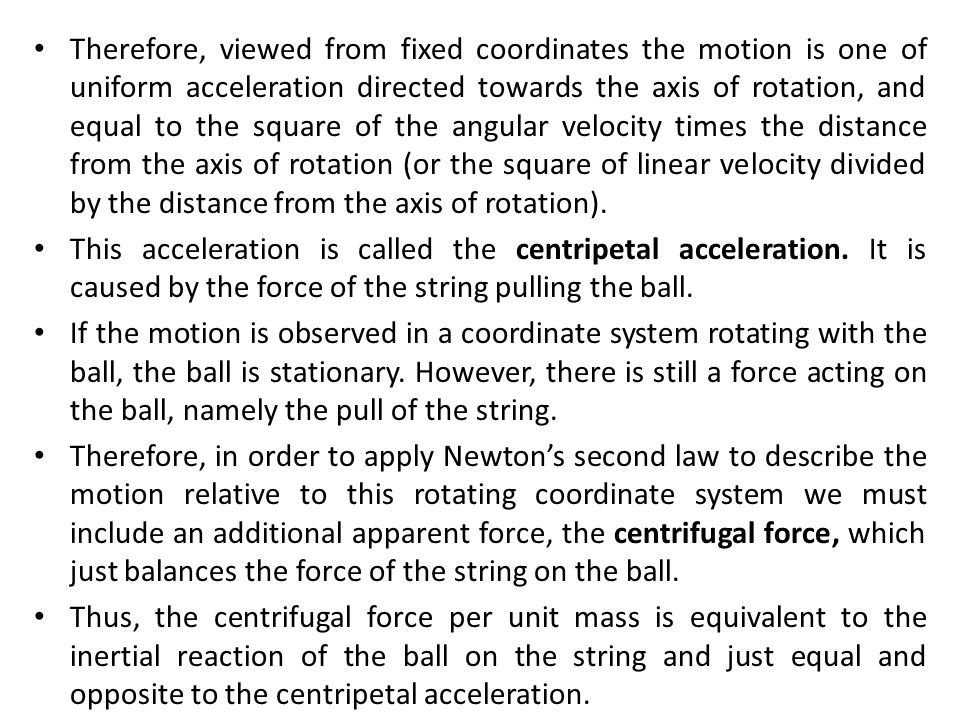 Therefore, viewed from fixed coordinates the motion is one of uniform acceleration directed towards the axis of rotation, and equal to the square of the angular velocity times the distance from the axis of rotation (or the square of linear velocity divided by the distance from the axis of rotation).