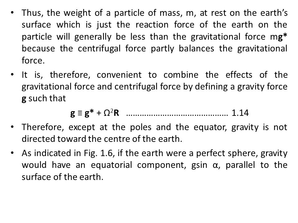Thus, the weight of a particle of mass, m, at rest on the earth's surface which is just the reaction force of the earth on the particle will generally be less than the gravitational force mg* because the centrifugal force partly balances the gravitational force.