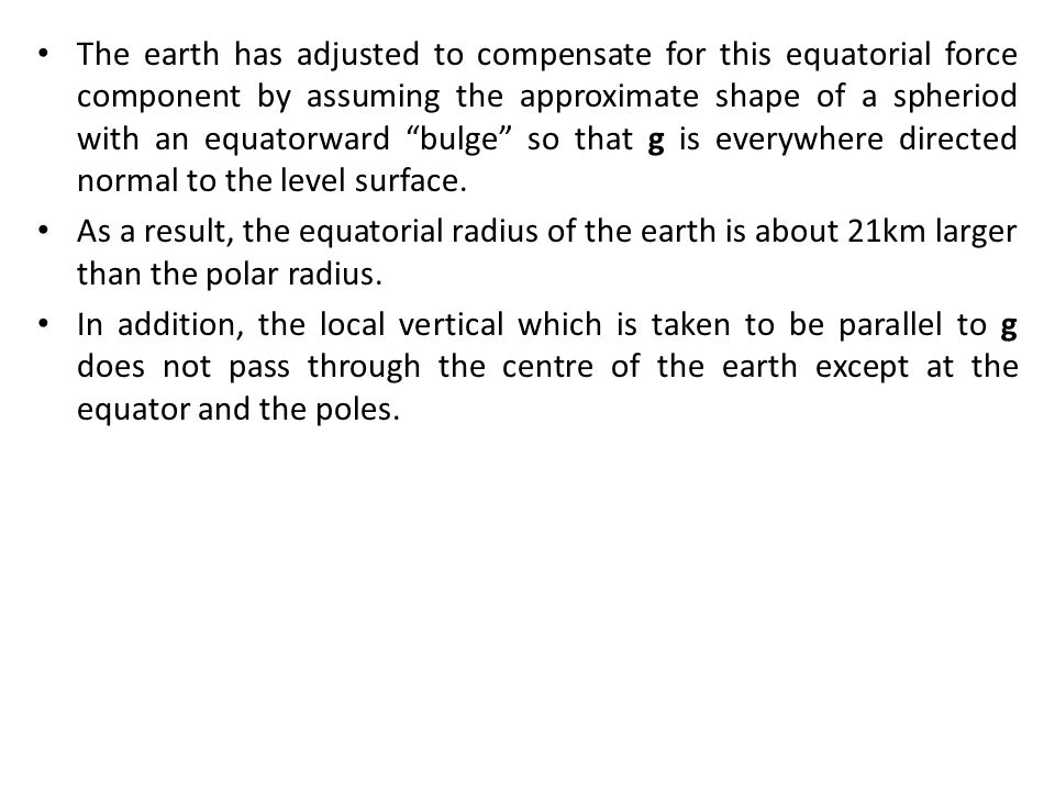 The earth has adjusted to compensate for this equatorial force component by assuming the approximate shape of a spheriod with an equatorward bulge so that g is everywhere directed normal to the level surface.