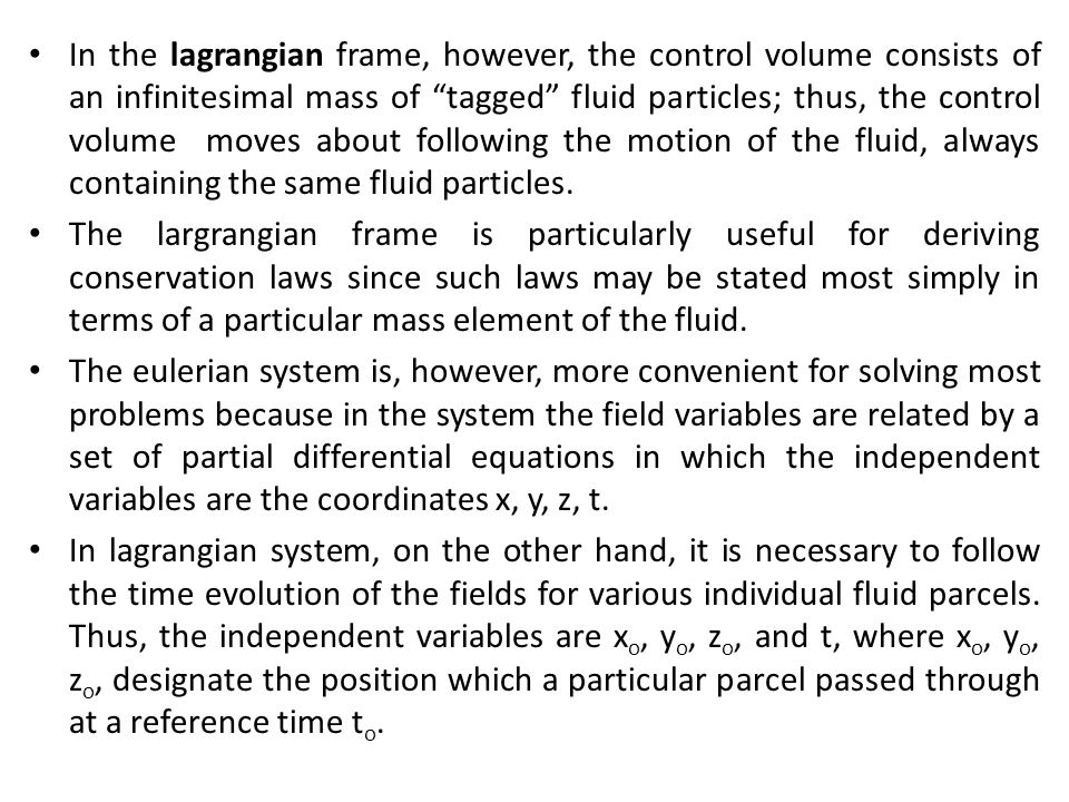 In the lagrangian frame, however, the control volume consists of an infinitesimal mass of tagged fluid particles; thus, the control volume moves about following the motion of the fluid, always containing the same fluid particles.