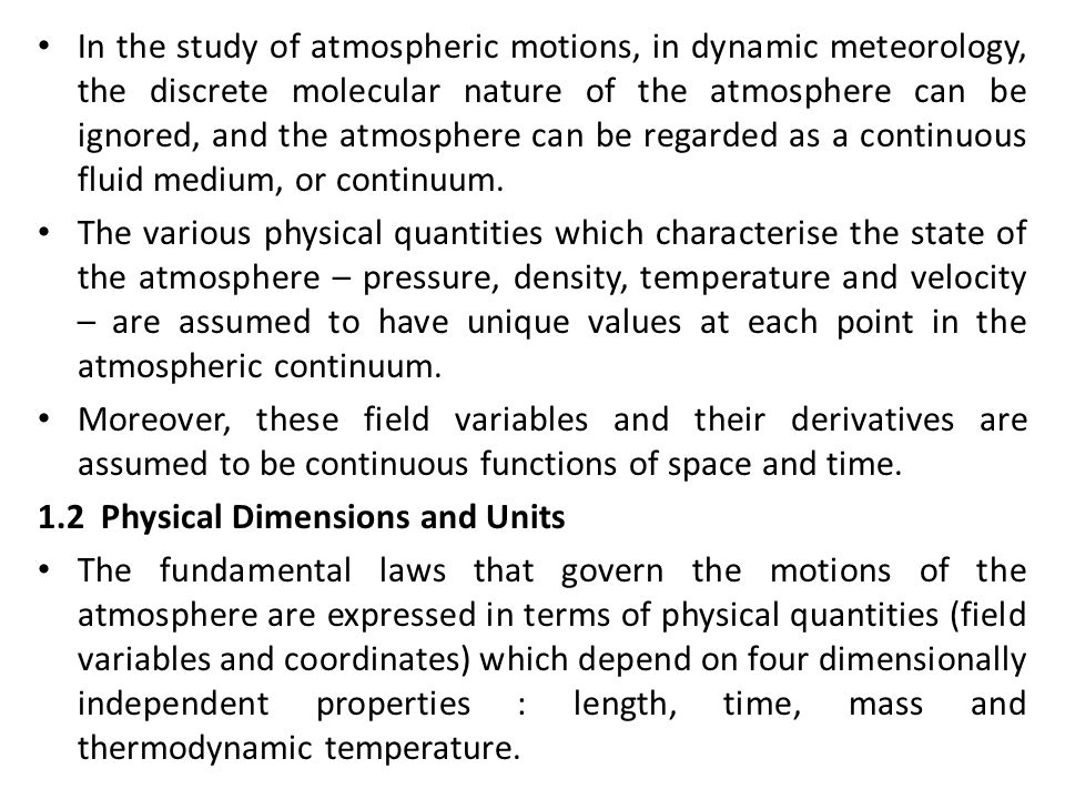In the study of atmospheric motions, in dynamic meteorology, the discrete molecular nature of the atmosphere can be ignored, and the atmosphere can be regarded as a continuous fluid medium, or continuum.