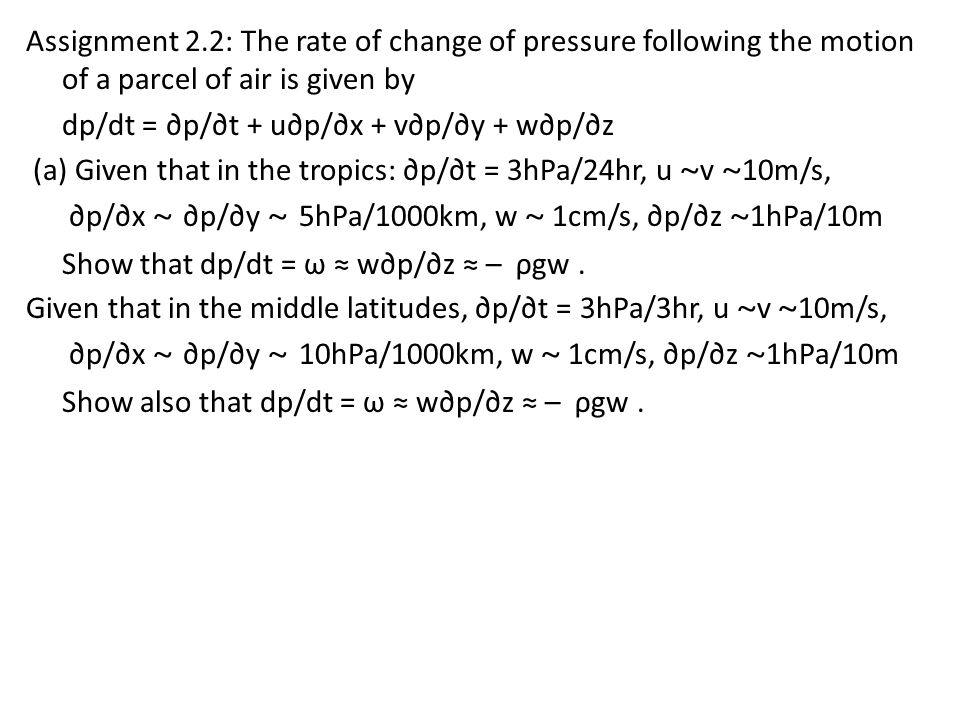 Assignment 2.2: The rate of change of pressure following the motion of a parcel of air is given by dp/dt = ∂p/∂t + u∂p/∂x + v∂p/∂y + w∂p/∂z (a) Given that in the tropics: ∂p/∂t = 3hPa/24hr, u ~v ~10m/s, ∂p/∂x ~ ∂p/∂y ~ 5hPa/1000km, w ~ 1cm/s, ∂p/∂z ~1hPa/10m Show that dp/dt = ω ≈ w∂p/∂z ≈ – ρgw .