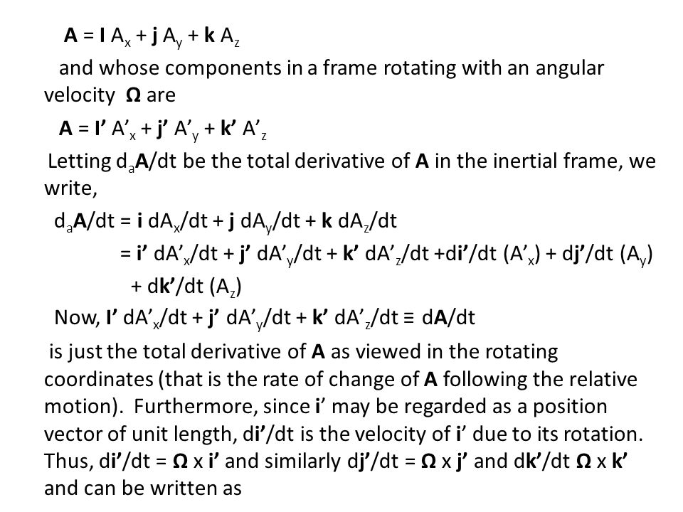 A = I Ax + j Ay + k Az and whose components in a frame rotating with an angular velocity Ω are A = I' A'x + j' A'y + k' A'z Letting daA/dt be the total derivative of A in the inertial frame, we write, daA/dt = i dAx/dt + j dAy/dt + k dAz/dt = i' dA'x/dt + j' dA'y/dt + k' dA'z/dt +di'/dt (A'x) + dj'/dt (Ay) + dk'/dt (Az) Now, I' dA'x/dt + j' dA'y/dt + k' dA'z/dt ≡ dA/dt is just the total derivative of A as viewed in the rotating coordinates (that is the rate of change of A following the relative motion).