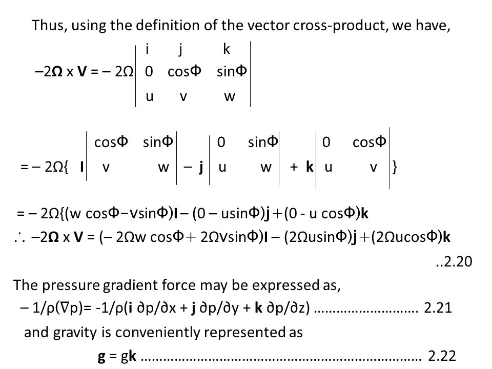 Thus, using the definition of the vector cross-product, we have, i j k –2Ω x V = – 2Ω 0 cosΦ sinΦ u v w cosΦ sinΦ 0 sinΦ 0 cosΦ = – 2Ω{ I v w – j u w + k u v } = – 2Ω{(w cosΦ-vsinΦ)I – (0 – usinΦ)j+(0 - u cosΦ)k ∴ –2Ω x V = (– 2Ωw cosΦ+ 2ΩvsinΦ)I – (2ΩusinΦ)j+(2ΩucosΦ)k ..2.20 The pressure gradient force may be expressed as, – 1/ρ(∇p)= -1/ρ(i ∂p/∂x + j ∂p/∂y + k ∂p/∂z) ……………………….