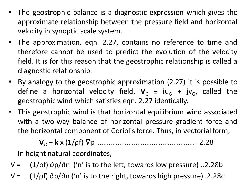 The geostrophic balance is a diagnostic expression which gives the approximate relationship between the pressure field and horizontal velocity in synoptic scale system.