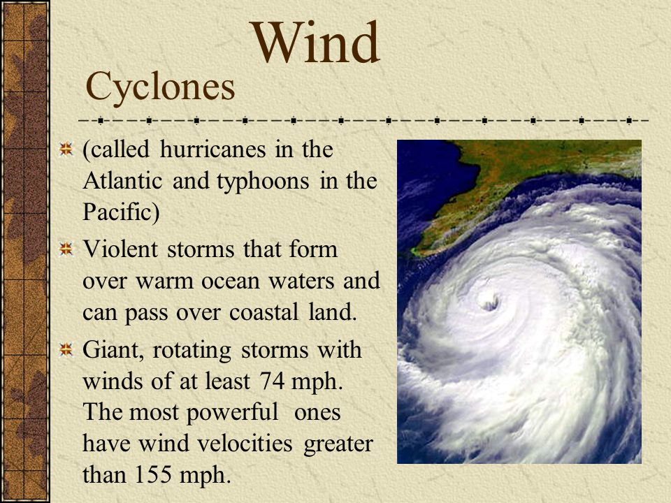 Wind Cyclones. (called hurricanes in the Atlantic and typhoons in the Pacific)