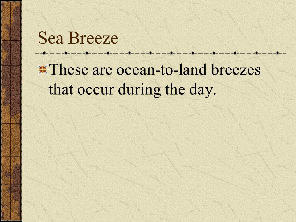 Sea Breeze These are ocean-to-land breezes that occur during the day.