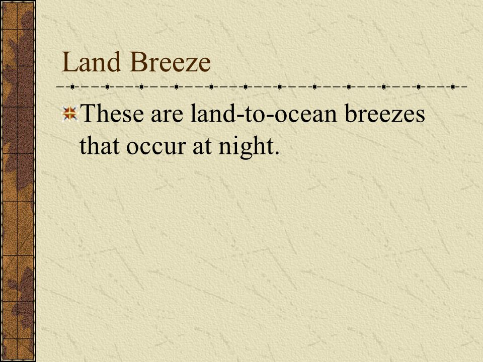 Land Breeze These are land-to-ocean breezes that occur at night.