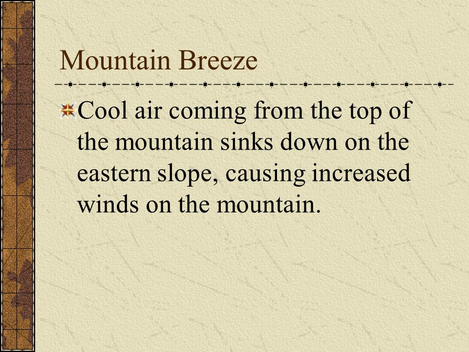 Mountain Breeze Cool air coming from the top of the mountain sinks down on the eastern slope, causing increased winds on the mountain.