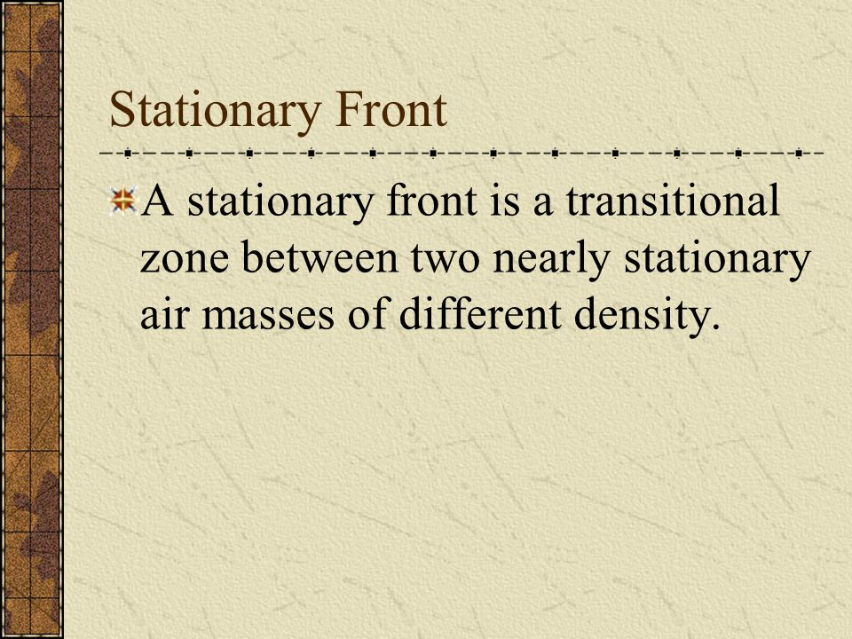 Stationary Front A stationary front is a transitional zone between two nearly stationary air masses of different density.
