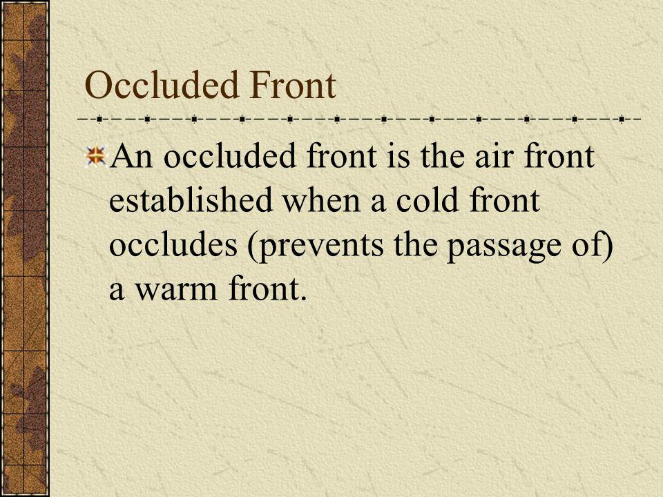 Occluded Front An occluded front is the air front established when a cold front occludes (prevents the passage of) a warm front.