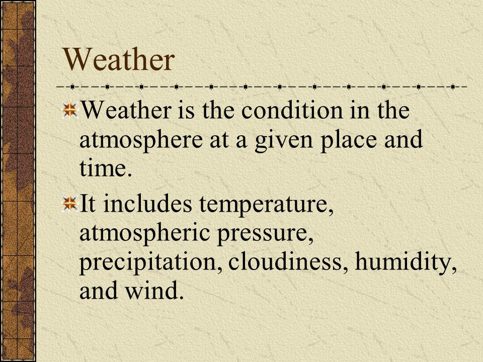 Weather Weather is the condition in the atmosphere at a given place and time.