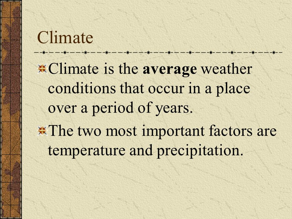 Climate Climate is the average weather conditions that occur in a place over a period of years.