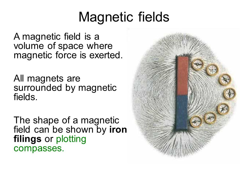 Magnetic fields A magnetic field is a volume of space where magnetic force is exerted. All magnets are surrounded by magnetic fields.