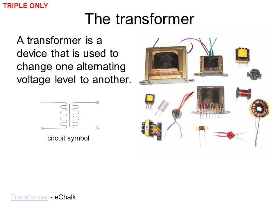 TRIPLE ONLY The transformer. A transformer is a device that is used to change one alternating voltage level to another.