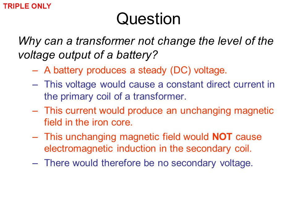 TRIPLE ONLY Question. Why can a transformer not change the level of the voltage output of a battery
