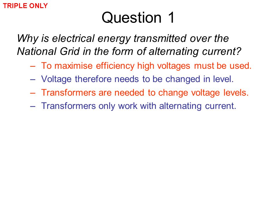 TRIPLE ONLY Question 1. Why is electrical energy transmitted over the National Grid in the form of alternating current