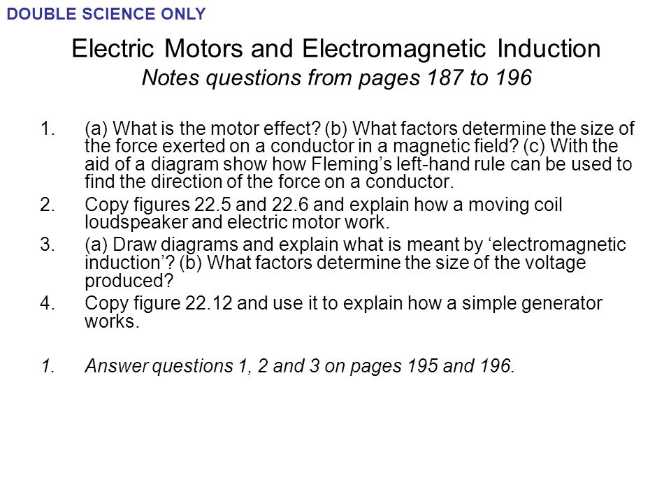 DOUBLE SCIENCE ONLY Electric Motors and Electromagnetic Induction Notes questions from pages 187 to 196.