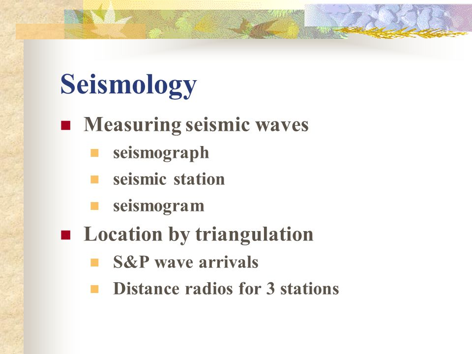 Seismology Measuring seismic waves Location by triangulation