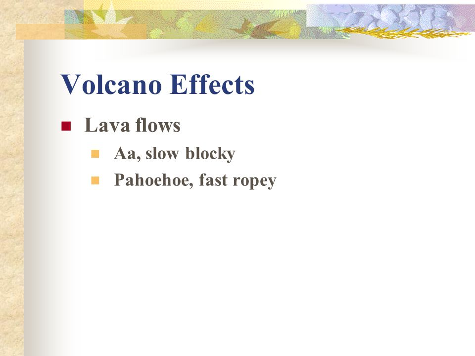 Volcano Effects Lava flows Aa, slow blocky Pahoehoe, fast ropey