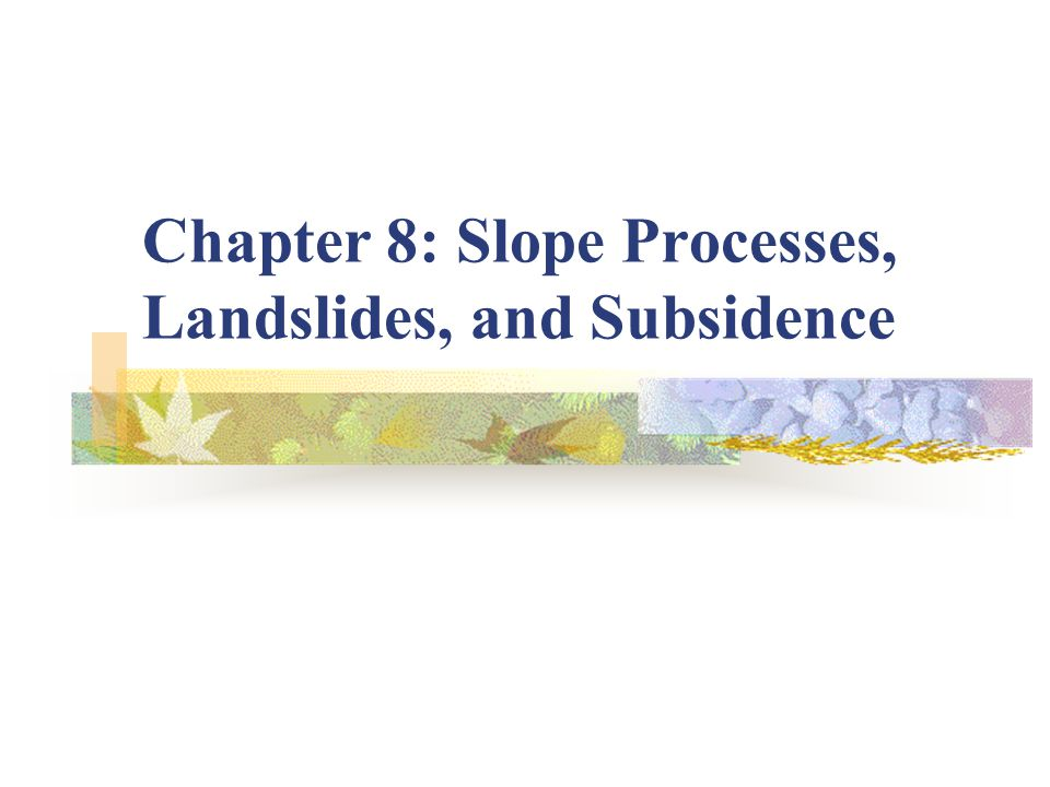 Chapter 8: Slope Processes, Landslides, and Subsidence