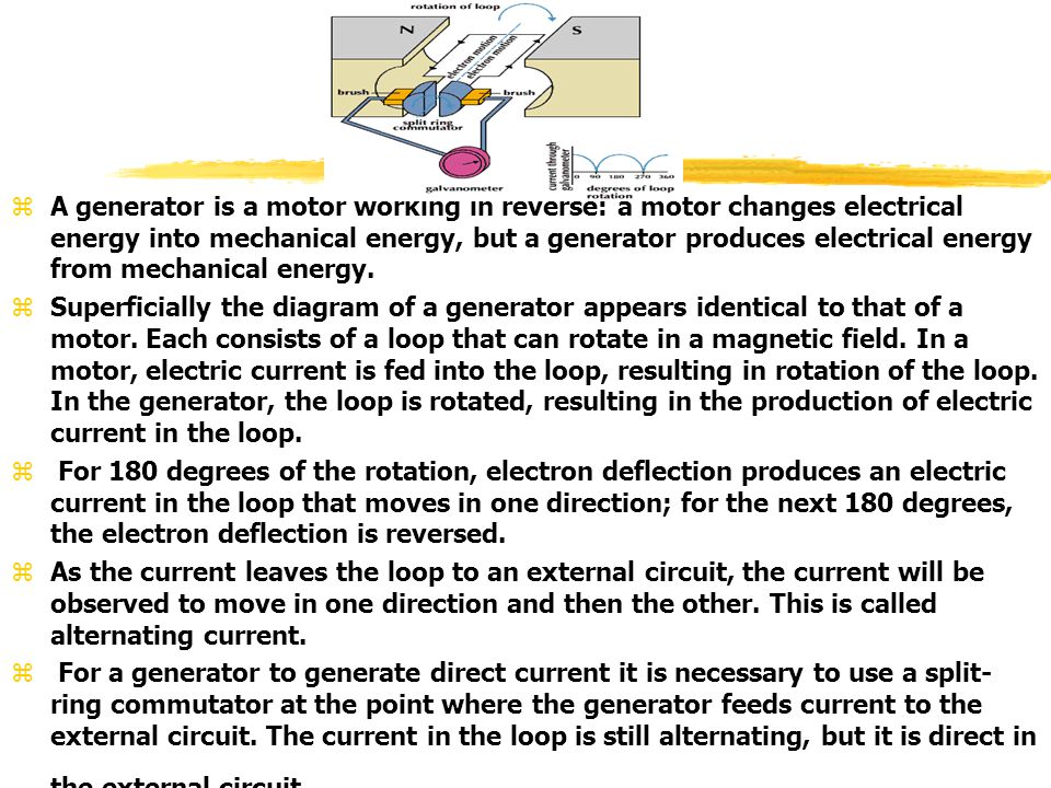 A generator is a motor working in reverse: a motor changes electrical energy into mechanical energy, but a generator produces electrical energy from mechanical energy.