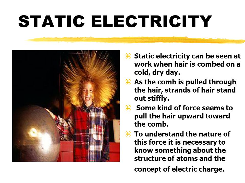 STATIC ELECTRICITY Static electricity can be seen at work when hair is combed on a cold, dry day.