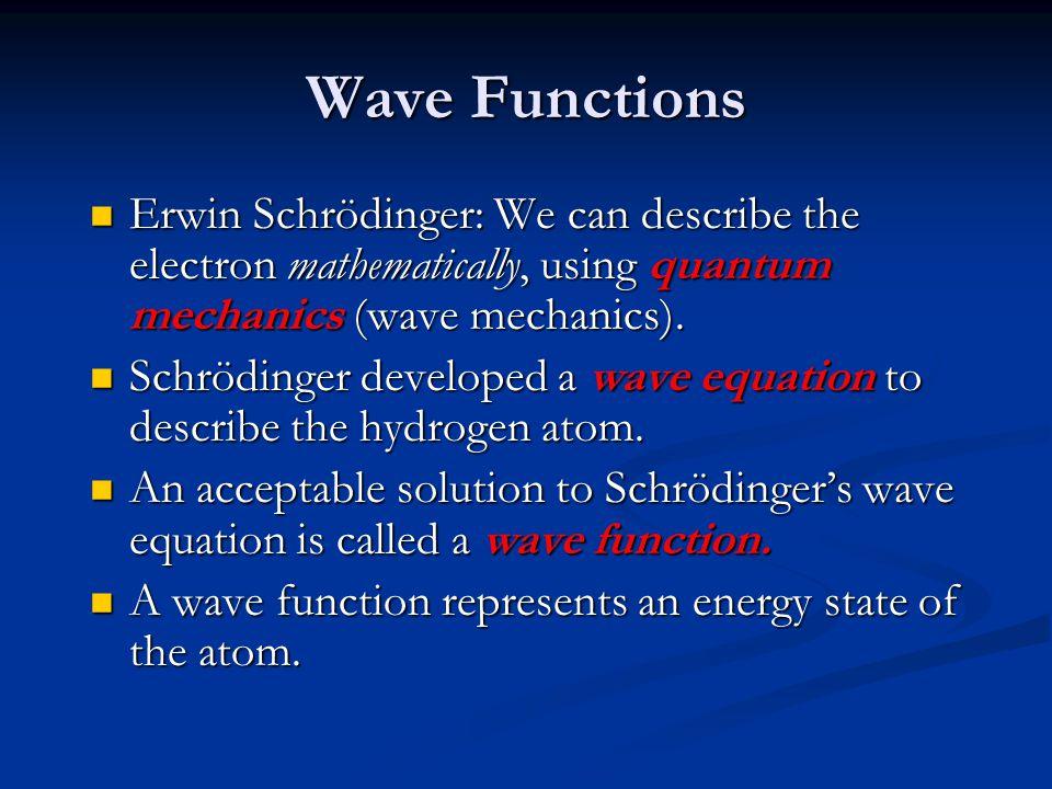 Wave Functions Erwin Schrödinger: We can describe the electron mathematically, using quantum mechanics (wave mechanics).