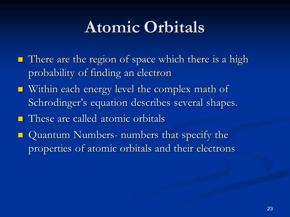 Atomic Orbitals There are the region of space which there is a high probability of finding an electron.