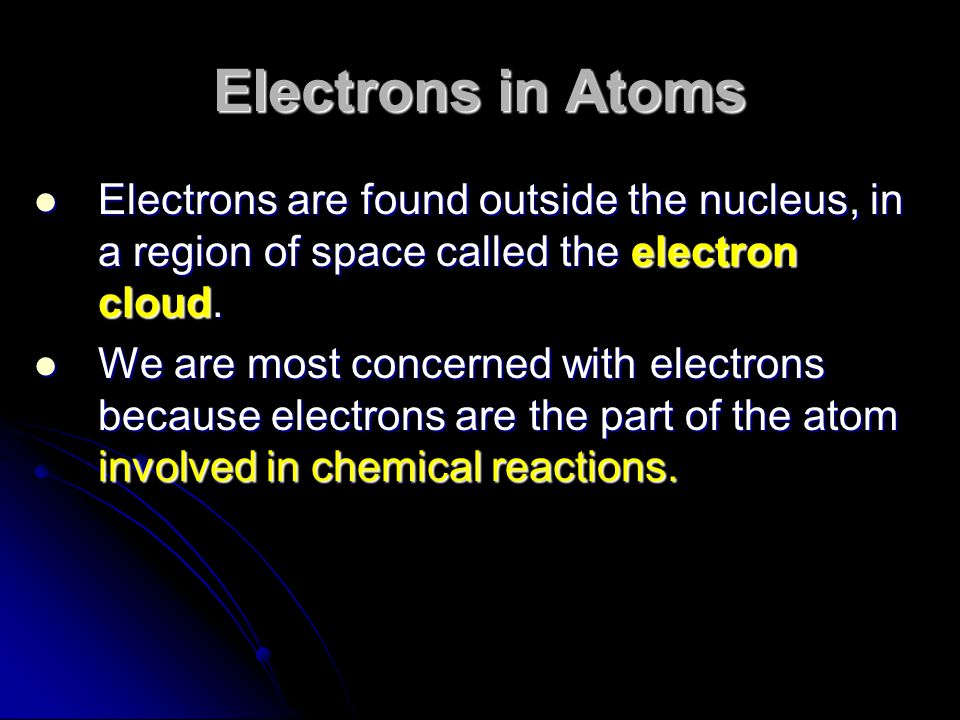 Electrons in Atoms Electrons are found outside the nucleus, in a region of space called the electron cloud.
