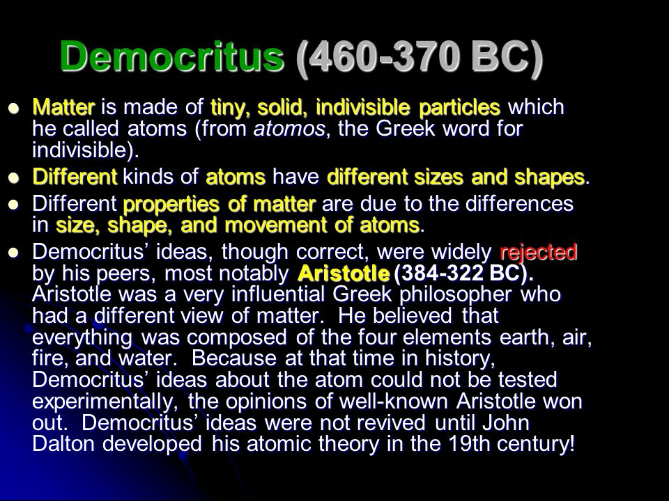 Democritus (460-370 BC) Matter is made of tiny, solid, indivisible particles which he called atoms (from atomos, the Greek word for indivisible).