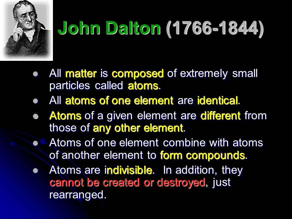 John Dalton (1766-1844) All matter is composed of extremely small particles called atoms. All atoms of one element are identical.