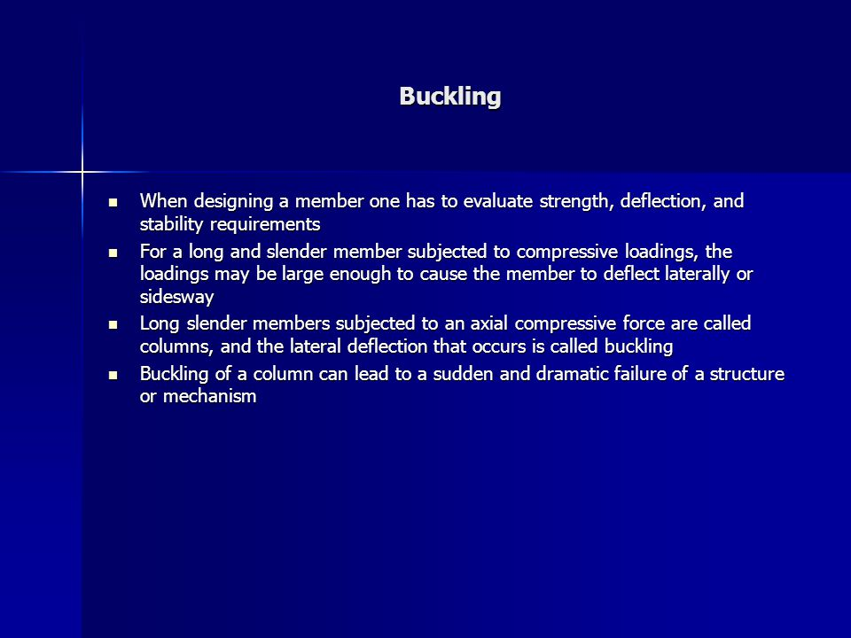 Buckling When designing a member one has to evaluate strength, deflection, and stability requirements.