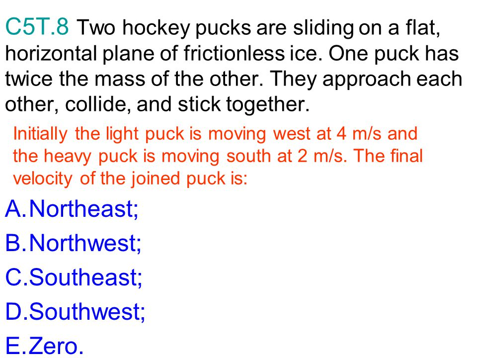 C5T.8 Two hockey pucks are sliding on a flat, horizontal plane of frictionless ice. One puck has twice the mass of the other. They approach each other, collide, and stick together.
