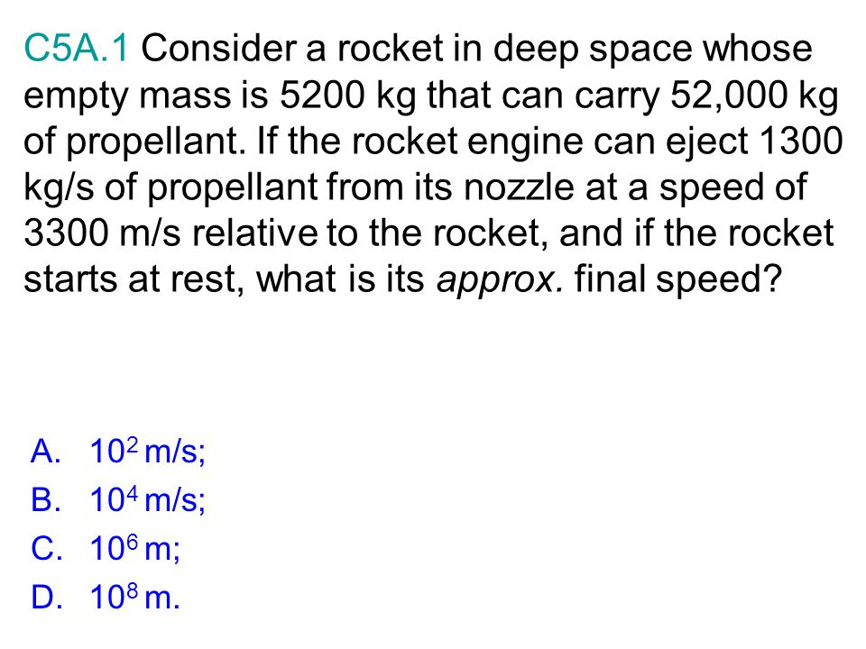C5A.1 Consider a rocket in deep space whose empty mass is 5200 kg that can carry 52,000 kg of propellant. If the rocket engine can eject 1300 kg/s of propellant from its nozzle at a speed of 3300 m/s relative to the rocket, and if the rocket starts at rest, what is its approx. final speed