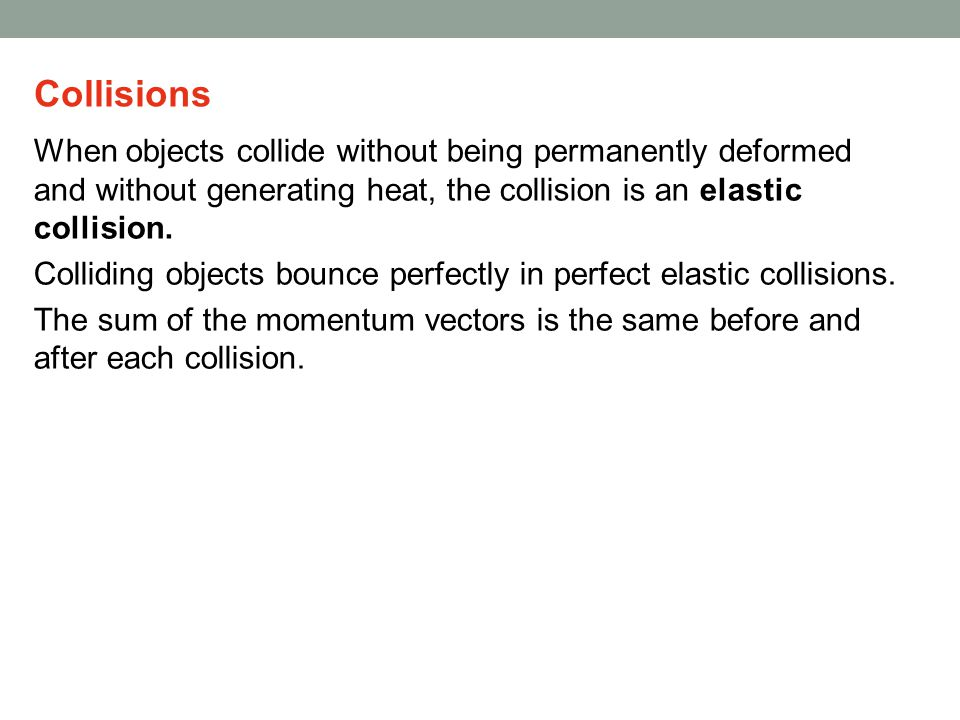 Collisions When objects collide without being permanently deformed and without generating heat, the collision is an elastic collision.