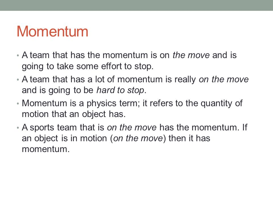 Momentum A team that has the momentum is on the move and is going to take some effort to stop.