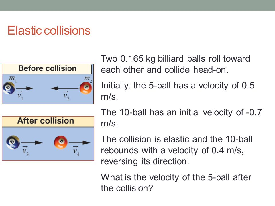Elastic collisions Two 0.165 kg billiard balls roll toward each other and collide head-on. Initially, the 5-ball has a velocity of 0.5 m/s.