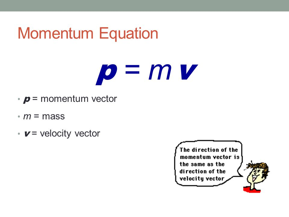 p = m v Momentum Equation p = momentum vector m = mass