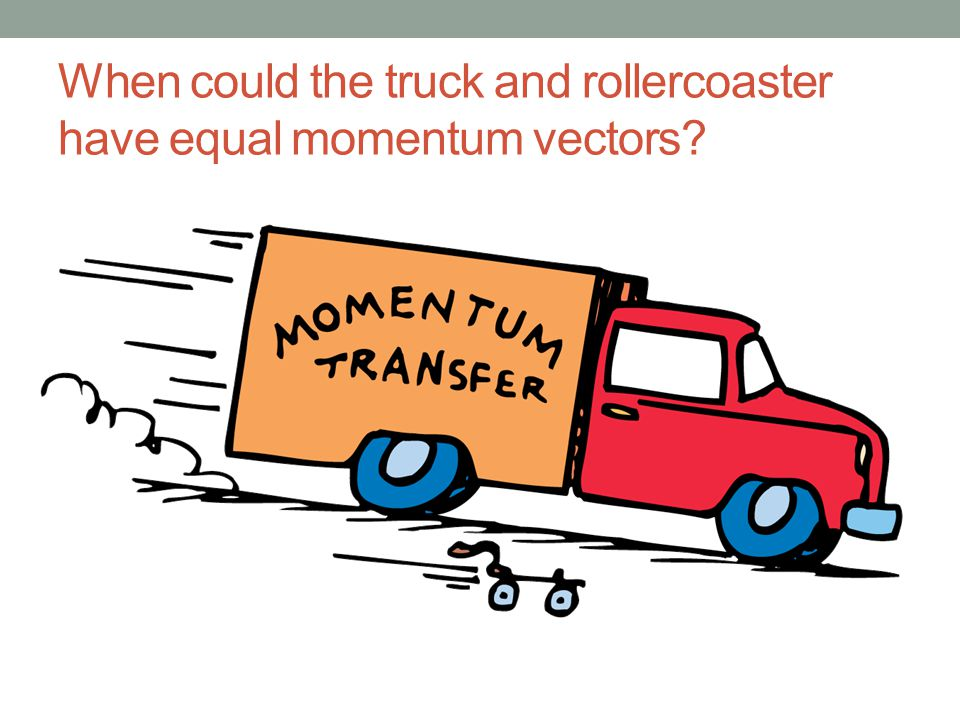 When could the truck and rollercoaster have equal momentum vectors
