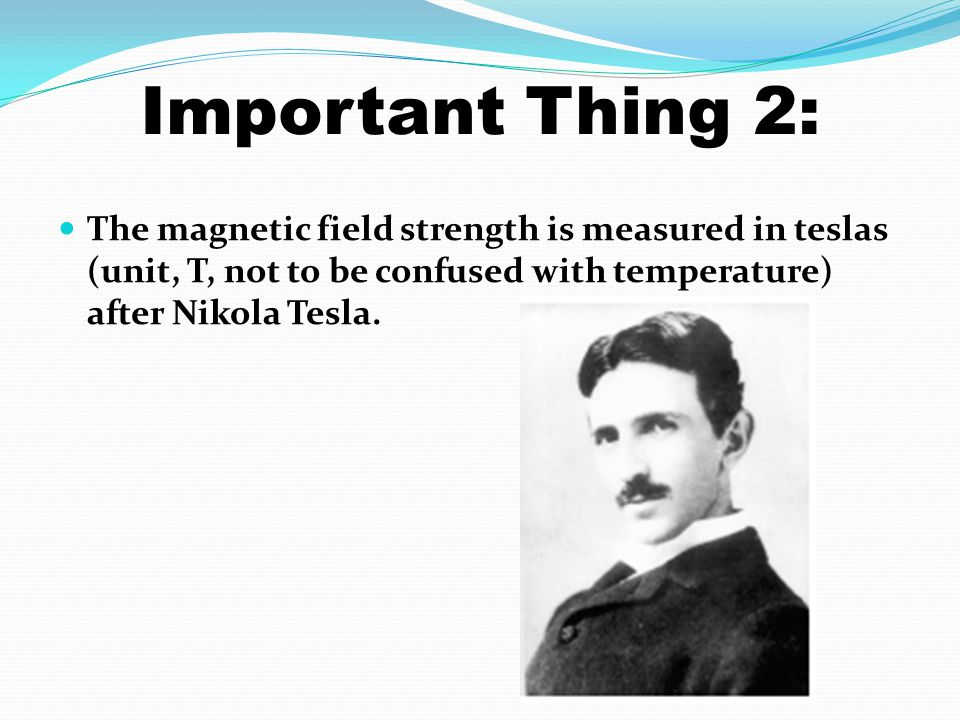 Important Thing 2: The magnetic field strength is measured in teslas (unit, T, not to be confused with temperature) after Nikola Tesla.