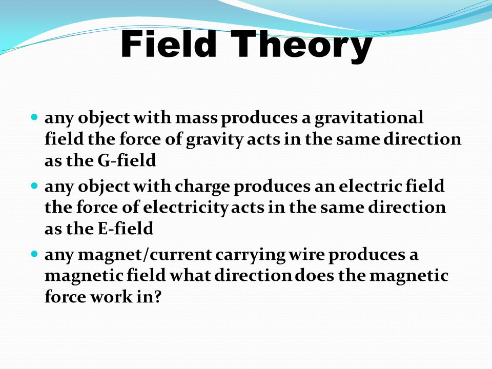 Field Theory any object with mass produces a gravitational field the force of gravity acts in the same direction as the G-field.