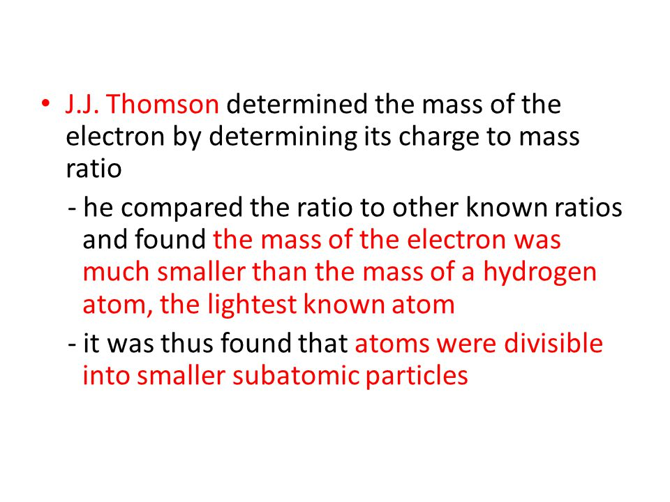 J.J. Thomson determined the mass of the electron by determining its charge to mass ratio
