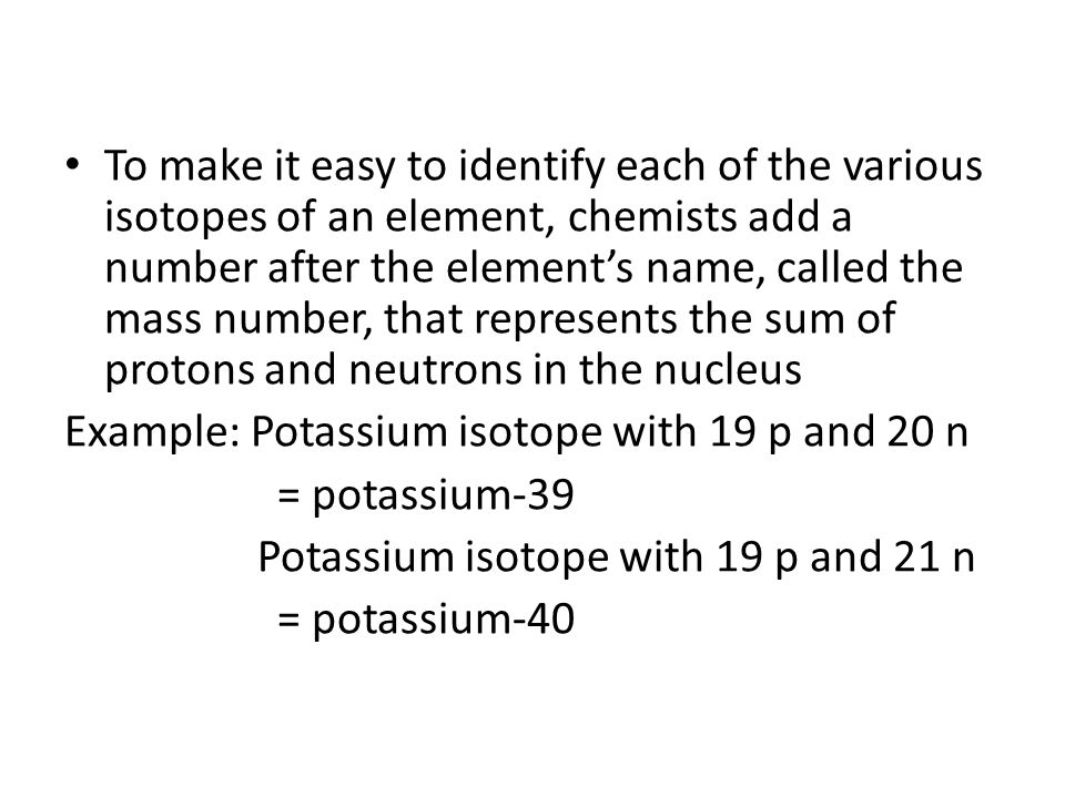 To make it easy to identify each of the various isotopes of an element, chemists add a number after the element's name, called the mass number, that represents the sum of protons and neutrons in the nucleus