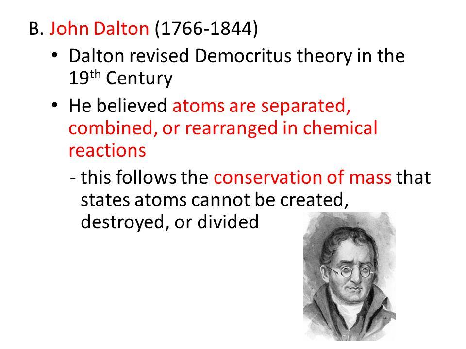 B. John Dalton (1766-1844) Dalton revised Democritus theory in the 19th Century.